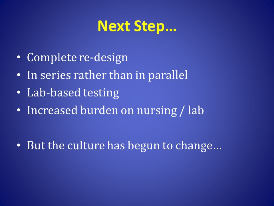 Next Step… Complete re-design In series rather than in parallel Lab-based testing Increased burden on nursing / lab But the culture has begun to chang