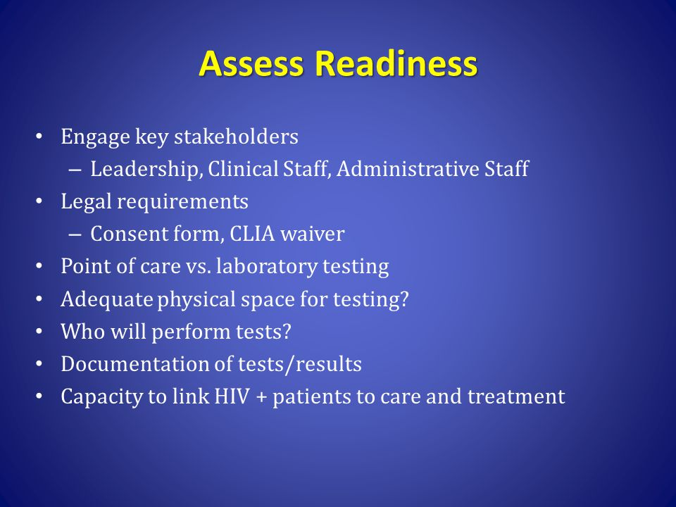 Assess Readiness Engage key stakeholders – Leadership, Clinical Staff, Administrative Staff Legal requirements – Consent form, CLIA waiver Point of ca