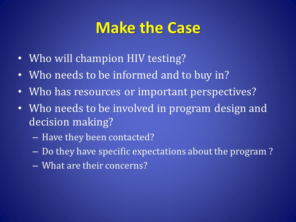 Make the Case Who will champion HIV testing? Who needs to be informed and to buy in? Who has resources or important perspectives? Who needs to be invo