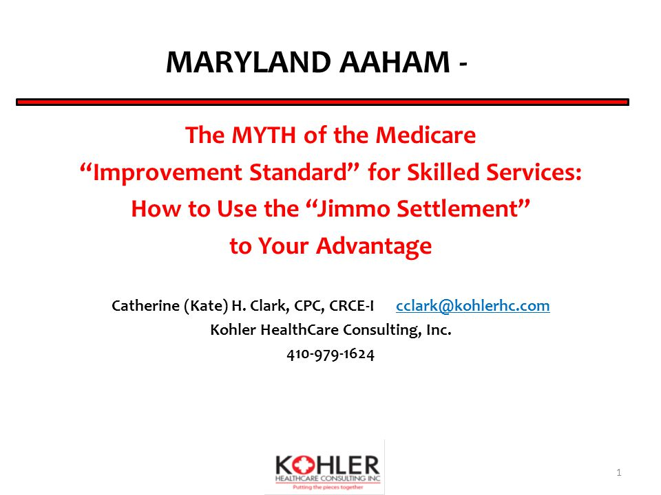 MARYLAND AAHAM - The MYTH of the Medicare Improvement Standard for Skilled Services: How to Use the Jimmo Settlement to Your Advantage Catherine (Kate) H.