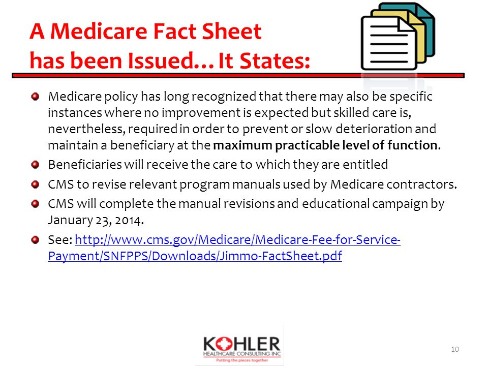 A Medicare Fact Sheet has been Issued…It States: Medicare policy has long recognized that there may also be specific instances where no improvement is expected but skilled care is, nevertheless, required in order to prevent or slow deterioration and maintain a beneficiary at the maximum practicable level of function.