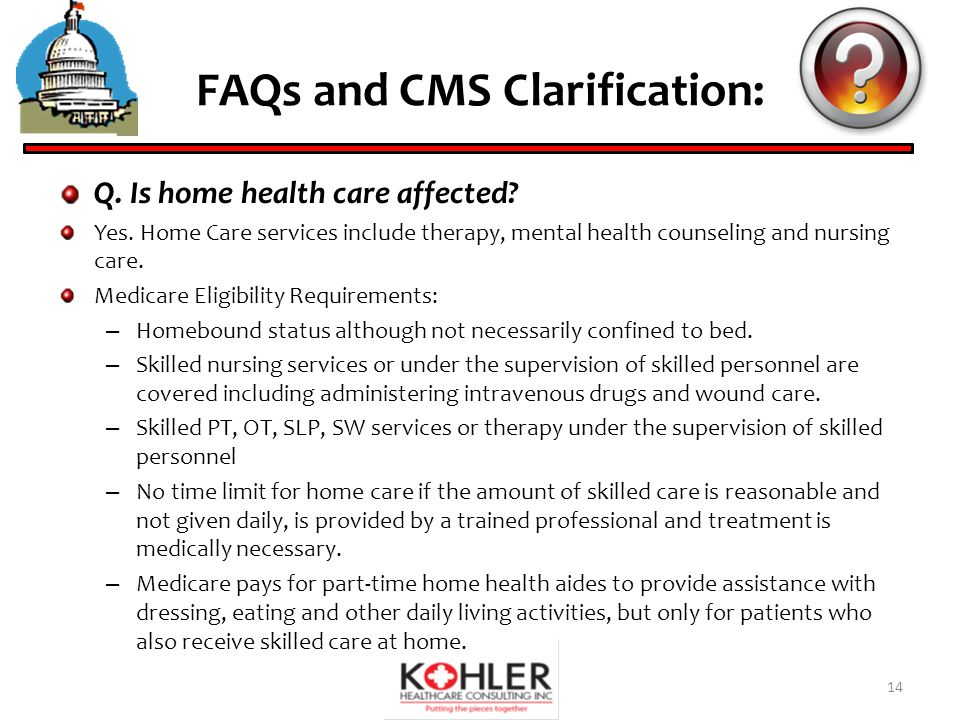 FAQs and CMS Clarification: Q. Is home health care affected.