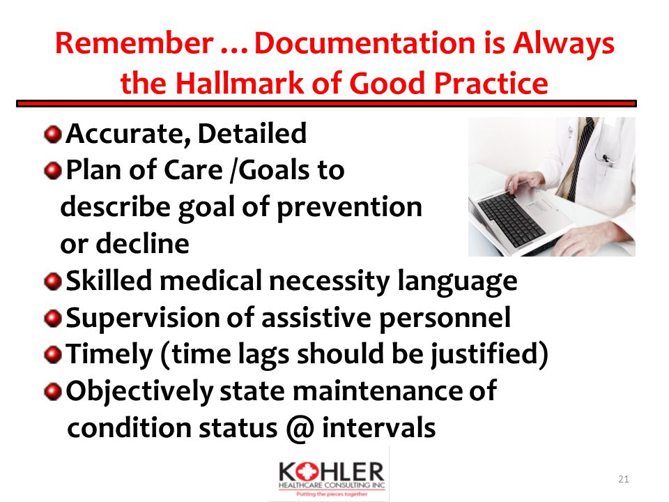 Remember …Documentation is Always the Hallmark of Good Practice Accurate, Detailed Plan of Care /Goals to describe goal of prevention or decline Skilled medical necessity language Supervision of assistive personnel Timely (time lags should be justified) Objectively state maintenance of condition status @ intervals 21