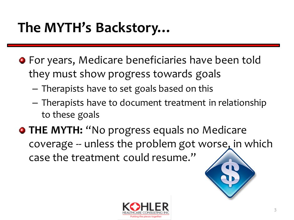 The MYTH's Backstory… For years, Medicare beneficiaries have been told they must show progress towards goals – Therapists have to set goals based on this – Therapists have to document treatment in relationship to these goals THE MYTH: No progress equals no Medicare coverage -- unless the problem got worse, in which case the treatment could resume. 3
