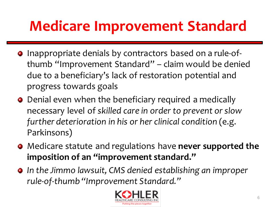 Medicare Improvement Standard Inappropriate denials by contractors based on a rule-of- thumb Improvement Standard – claim would be denied due to a beneficiary's lack of restoration potential and progress towards goals Denial even when the beneficiary required a medically necessary level of skilled care in order to prevent or slow further deterioration in his or her clinical condition (e.g.