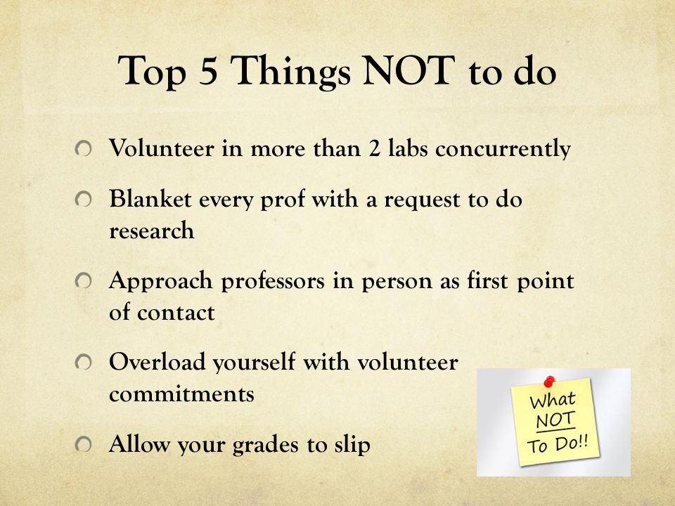 Top 5 Things NOT to do Volunteer in more than 2 labs concurrently Blanket every prof with a request to do research Approach professors in person as first point of contact Overload yourself with volunteer commitments Allow your grades to slip