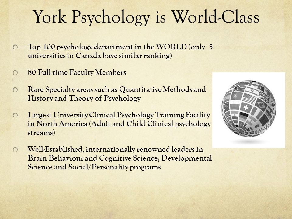 York Psychology is World-Class Top 100 psychology department in the WORLD (only 5 universities in Canada have similar ranking) 80 Full-time Faculty Members Rare Specialty areas such as Quantitative Methods and History and Theory of Psychology Largest University Clinical Psychology Training Facility in North America (Adult and Child Clinical psychology streams) Well-Established, internationally renowned leaders in Brain Behaviour and Cognitive Science, Developmental Science and Social/Personality programs