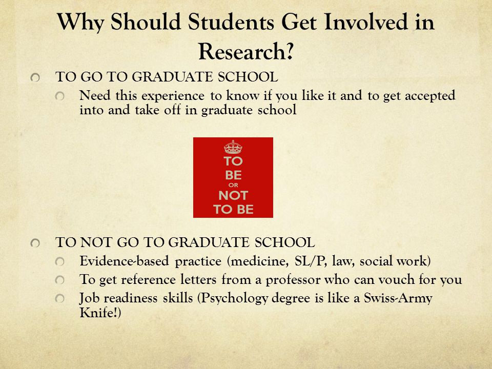 Why Should Students Get Involved in Research? TO GO TO GRADUATE SCHOOL Need this experience to know if you like it and to get accepted into and take o