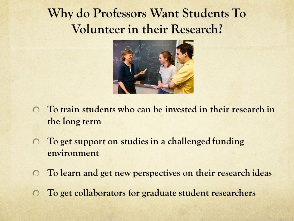 Why do Professors Want Students To Volunteer in their Research? To train students who can be invested in their research in the long term To get suppor