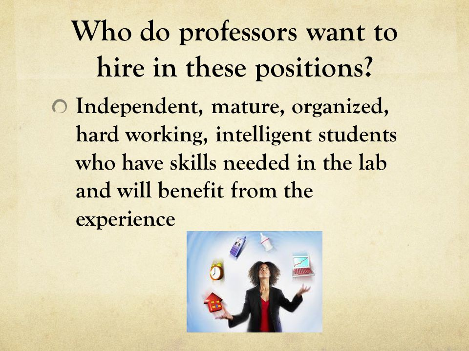 Who do professors want to hire in these positions? Independent, mature, organized, hard working, intelligent students who have skills needed in the la
