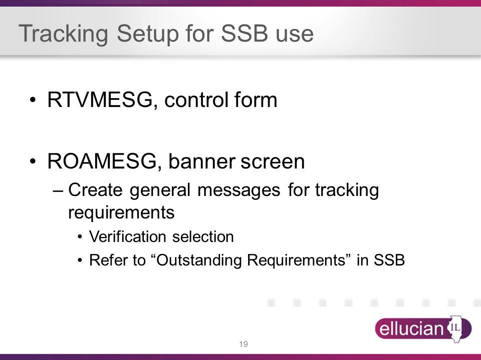 19 Tracking Setup for SSB use RTVMESG, control form ROAMESG, banner screen –Create general messages for tracking requirements Verification selection Refer to Outstanding Requirements in SSB