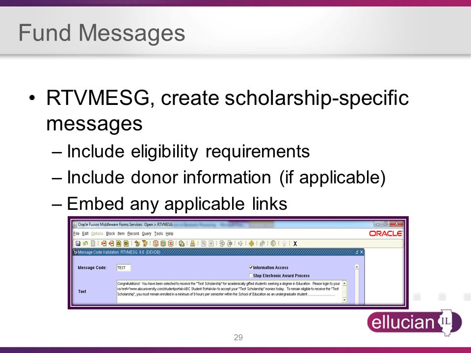 29 Fund Messages RTVMESG, create scholarship-specific messages –Include eligibility requirements –Include donor information (if applicable) –Embed any applicable links