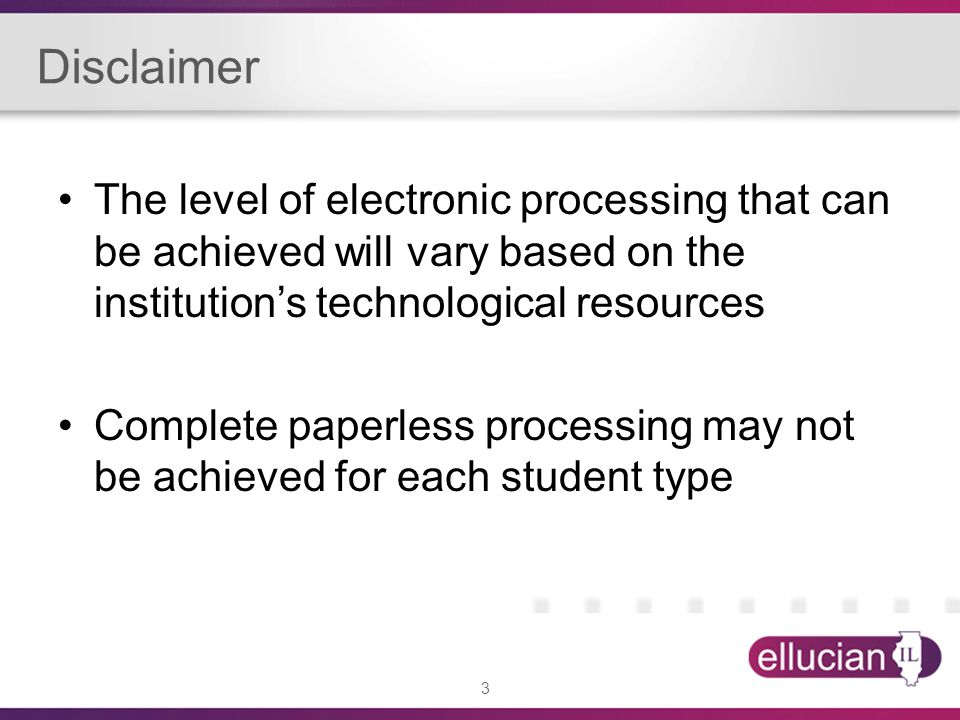 3 Disclaimer The level of electronic processing that can be achieved will vary based on the institution's technological resources Complete paperless processing may not be achieved for each student type