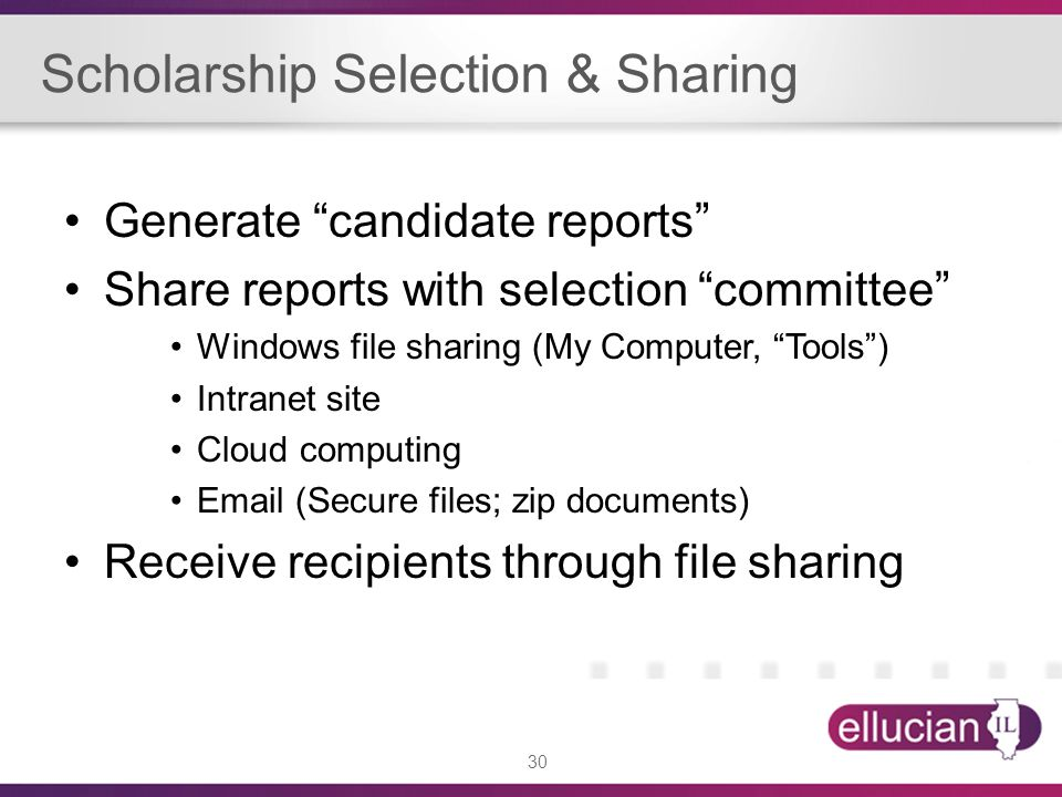 30 Scholarship Selection & Sharing Generate candidate reports Share reports with selection committee Windows file sharing (My Computer, Tools ) Intranet site Cloud computing Email (Secure files; zip documents) Receive recipients through file sharing