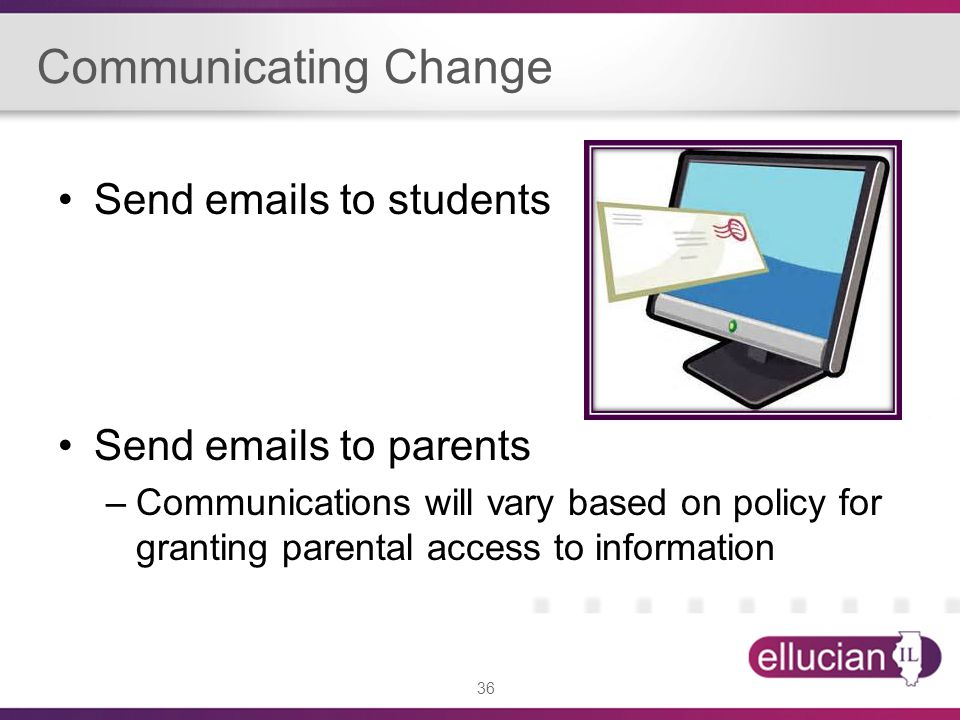 36 Communicating Change Send emails to students Send emails to parents –Communications will vary based on policy for granting parental access to information