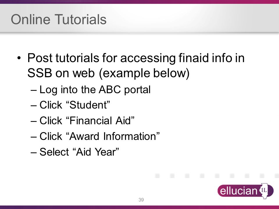 39 Online Tutorials Post tutorials for accessing finaid info in SSB on web (example below) –Log into the ABC portal –Click Student –Click Financial Aid –Click Award Information –Select Aid Year