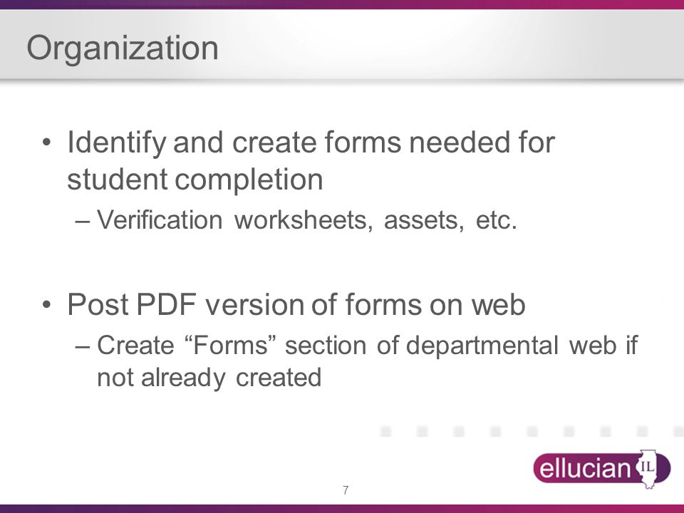 7 Organization Identify and create forms needed for student completion –Verification worksheets, assets, etc.