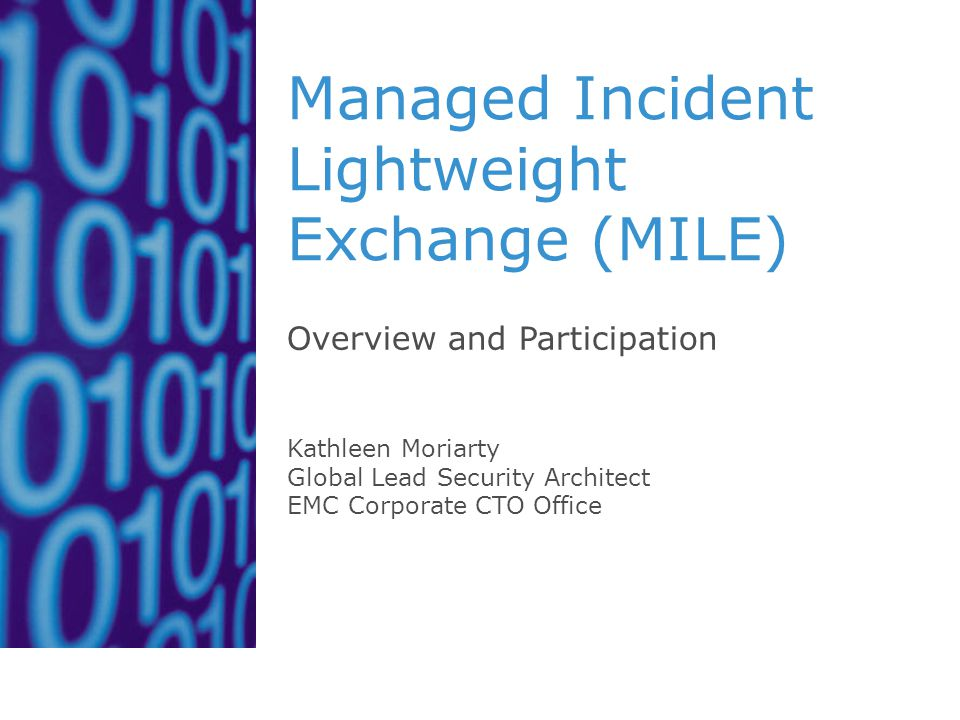 Managed Incident Lightweight Exchange (MILE) Overview and Participation Kathleen Moriarty Global Lead Security Architect EMC Corporate CTO Office