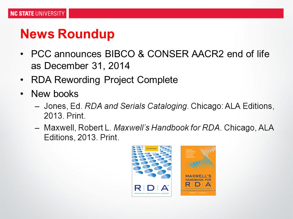 News Roundup PCC announces BIBCO & CONSER AACR2 end of life as December 31, 2014 RDA Rewording Project Complete New books –Jones, Ed.