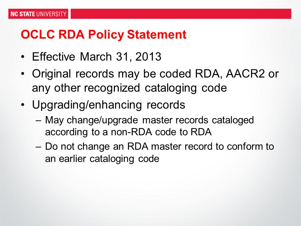 OCLC RDA Policy Statement Effective March 31, 2013 Original records may be coded RDA, AACR2 or any other recognized cataloging code Upgrading/enhancing records –May change/upgrade master records cataloged according to a non-RDA code to RDA –Do not change an RDA master record to conform to an earlier cataloging code