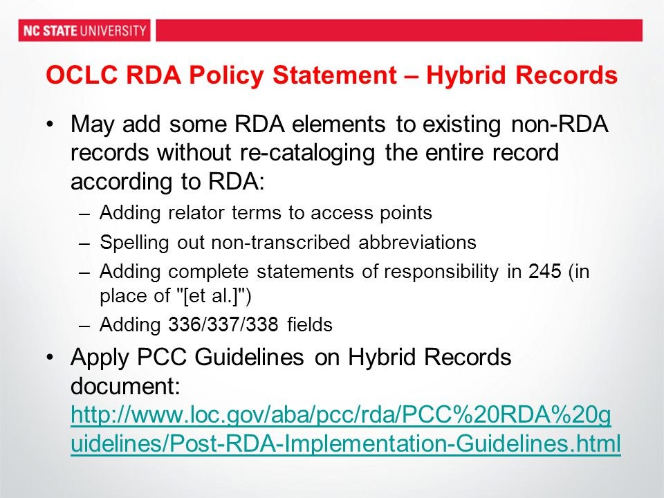 OCLC RDA Policy Statement – Hybrid Records May add some RDA elements to existing non-RDA records without re-cataloging the entire record according to RDA: –Adding relator terms to access points –Spelling out non-transcribed abbreviations –Adding complete statements of responsibility in 245 (in place of [et al.] ) –Adding 336/337/338 fields Apply PCC Guidelines on Hybrid Records document: http://www.loc.gov/aba/pcc/rda/PCC%20RDA%20g uidelines/Post-RDA-Implementation-Guidelines.html http://www.loc.gov/aba/pcc/rda/PCC%20RDA%20g uidelines/Post-RDA-Implementation-Guidelines.html