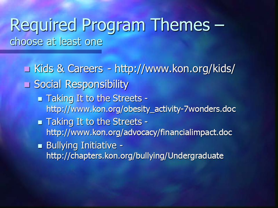 Required Program Themes – choose at least one Kids & Careers - http://www.kon.org/kids/ Kids & Careers - http://www.kon.org/kids/ Social Responsibility Social Responsibility Taking It to the Streets - http://www.kon.org/obesity_activity-7wonders.doc Taking It to the Streets - http://www.kon.org/obesity_activity-7wonders.doc Taking It to the Streets - http://www.kon.org/advocacy/financialimpact.doc Taking It to the Streets - http://www.kon.org/advocacy/financialimpact.doc Bullying Initiative - http://chapters.kon.org/bullying/Undergraduate Bullying Initiative - http://chapters.kon.org/bullying/Undergraduate