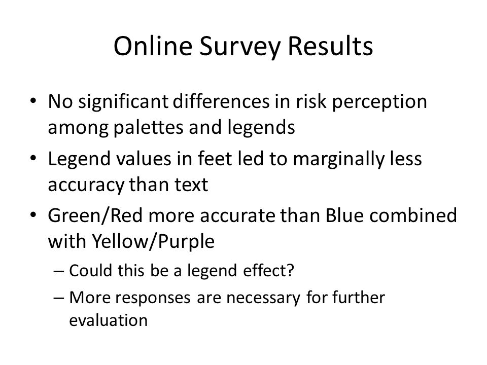 Online Survey Results No significant differences in risk perception among palettes and legends Legend values in feet led to marginally less accuracy than text Green/Red more accurate than Blue combined with Yellow/Purple – Could this be a legend effect.