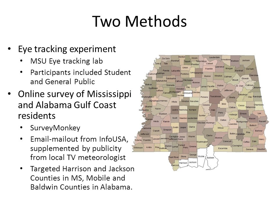 Two Methods Eye tracking experiment MSU Eye tracking lab Participants included Student and General Public Online survey of Mississippi and Alabama Gulf Coast residents SurveyMonkey Email-mailout from InfoUSA, supplemented by publicity from local TV meteorologist Targeted Harrison and Jackson Counties in MS, Mobile and Baldwin Counties in Alabama.