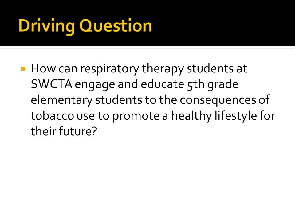  How can respiratory therapy students at SWCTA engage and educate 5th grade elementary students to the consequences of tobacco use to promote a healthy lifestyle for their future