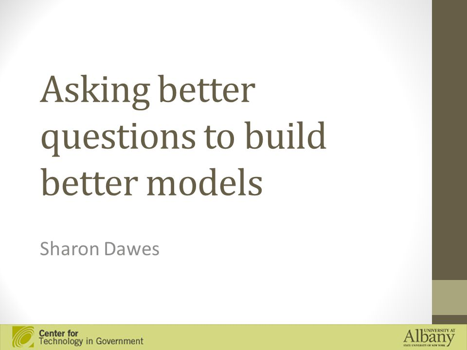Asking better questions to build better models Sharon Dawes
