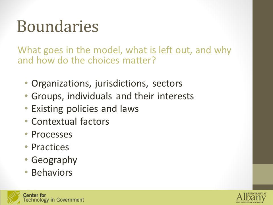 Boundaries Organizations, jurisdictions, sectors Groups, individuals and their interests Existing policies and laws Contextual factors Processes Practices Geography Behaviors What goes in the model, what is left out, and why and how do the choices matter