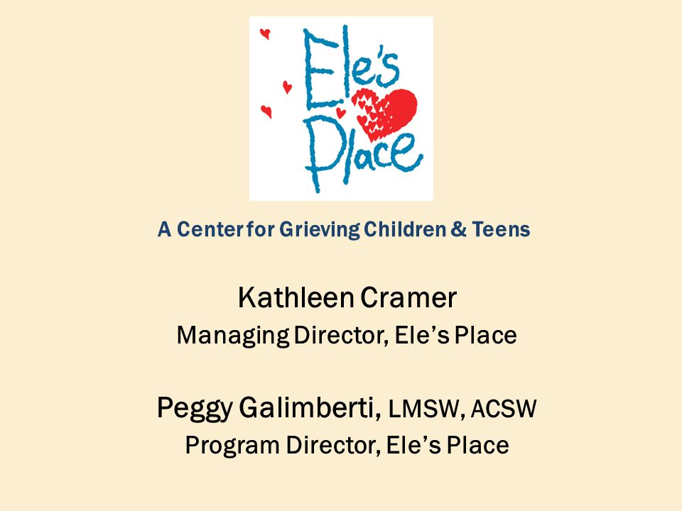 A Center for Grieving Children & Teens Kathleen Cramer Managing Director, Ele's Place Peggy Galimberti, LMSW, ACSW Program Director, Ele's Place
