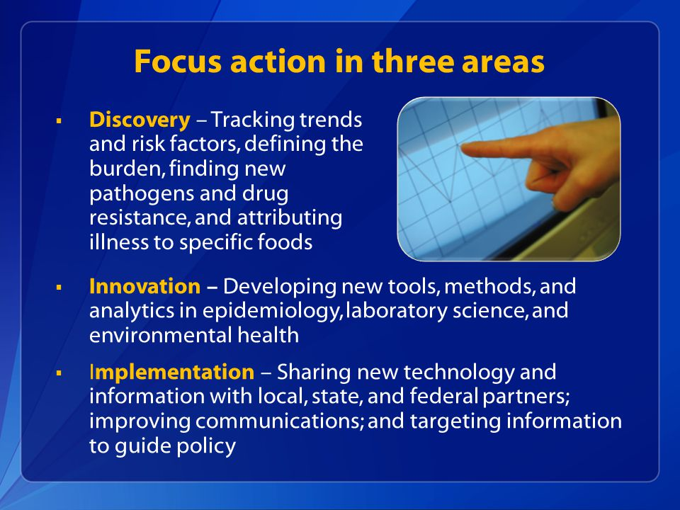 Focus action in three areas  Discovery – Tracking trends and risk factors, defining the burden, finding new pathogens and drug resistance, and attributing illness to specific foods  Innovation – Developing new tools, methods, and analytics in epidemiology, laboratory science, and environmental health  Implementation – Sharing new technology and information with local, state, and federal partners; improving communications; and targeting information to guide policy