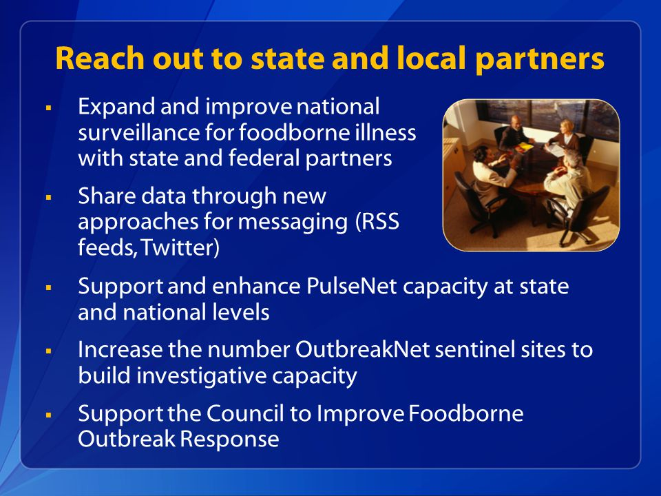 Reach out to state and local partners  Expand and improve national surveillance for foodborne illness with state and federal partners  Share data through new approaches for messaging (RSS feeds, Twitter)  Support and enhance PulseNet capacity at state and national levels  Increase the number OutbreakNet sentinel sites to build investigative capacity  Support the Council to Improve Foodborne Outbreak Response