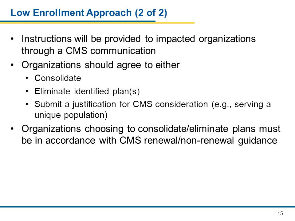15 Low Enrollment Approach (2 of 2) Instructions will be provided to impacted organizations through a CMS communication Organizations should agree to either Consolidate Eliminate identified plan(s) Submit a justification for CMS consideration (e.g., serving a unique population) Organizations choosing to consolidate/eliminate plans must be in accordance with CMS renewal/non-renewal guidance