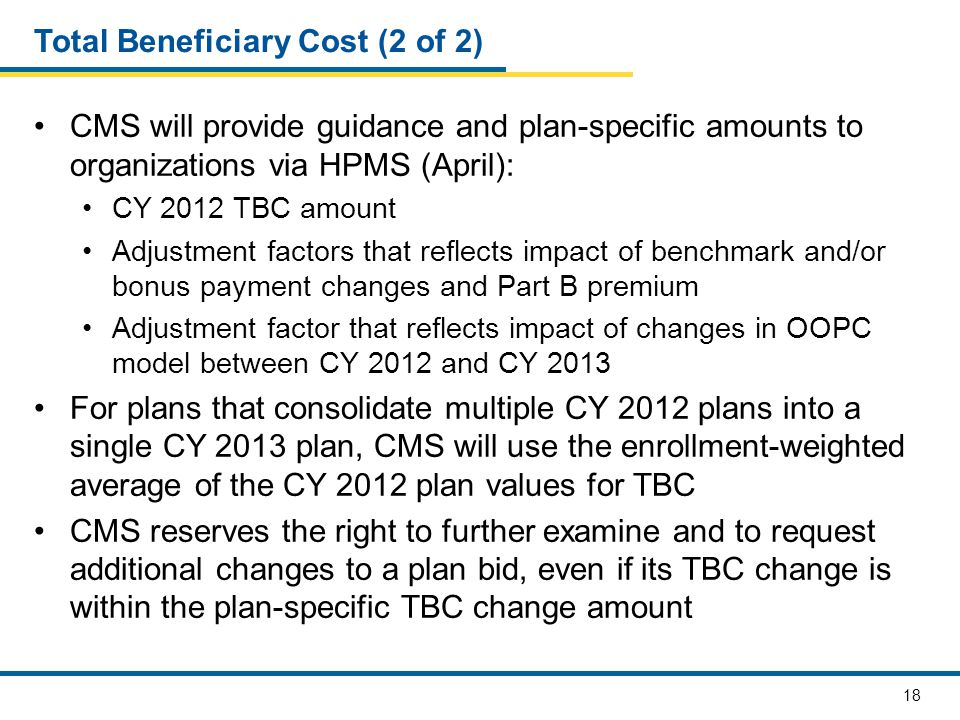 18 Total Beneficiary Cost (2 of 2) CMS will provide guidance and plan-specific amounts to organizations via HPMS (April): CY 2012 TBC amount Adjustment factors that reflects impact of benchmark and/or bonus payment changes and Part B premium Adjustment factor that reflects impact of changes in OOPC model between CY 2012 and CY 2013 For plans that consolidate multiple CY 2012 plans into a single CY 2013 plan, CMS will use the enrollment-weighted average of the CY 2012 plan values for TBC CMS reserves the right to further examine and to request additional changes to a plan bid, even if its TBC change is within the plan-specific TBC change amount