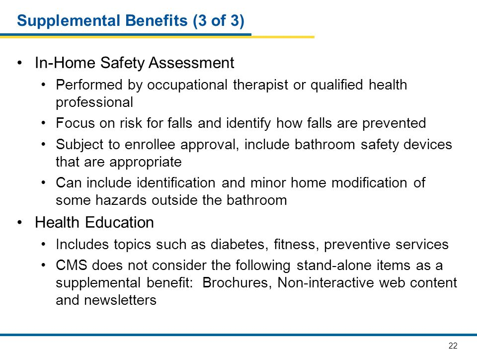 22 Supplemental Benefits (3 of 3) In-Home Safety Assessment Performed by occupational therapist or qualified health professional Focus on risk for falls and identify how falls are prevented Subject to enrollee approval, include bathroom safety devices that are appropriate Can include identification and minor home modification of some hazards outside the bathroom Health Education Includes topics such as diabetes, fitness, preventive services CMS does not consider the following stand-alone items as a supplemental benefit: Brochures, Non-interactive web content and newsletters