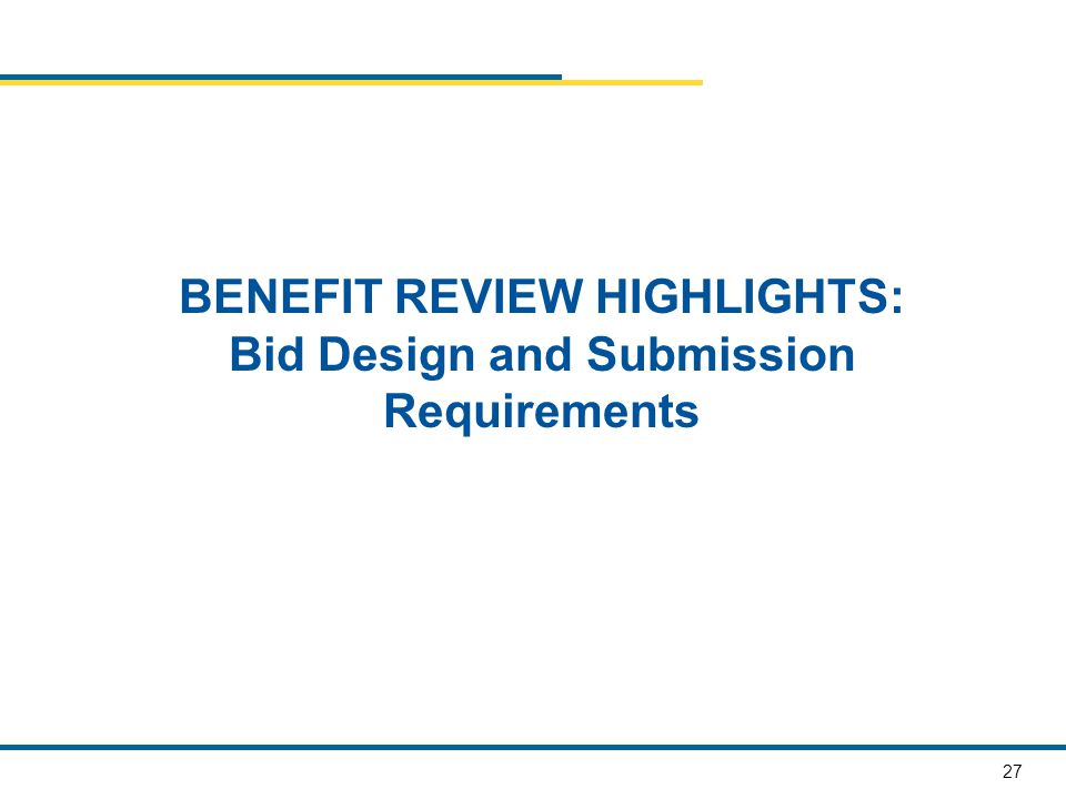 27 BENEFIT REVIEW HIGHLIGHTS: Bid Design and Submission Requirements