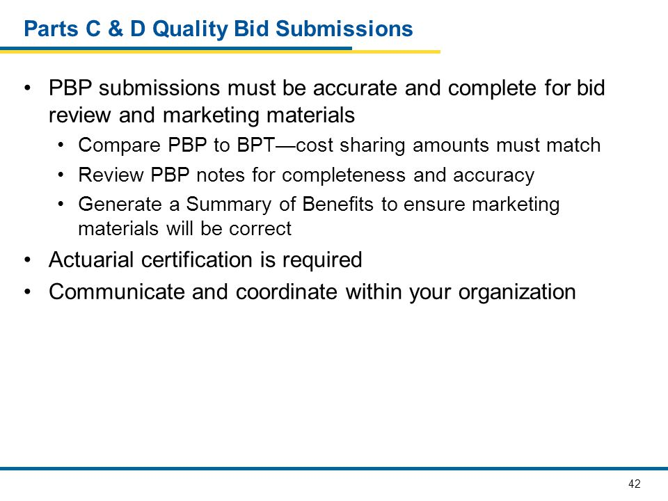 42 Parts C & D Quality Bid Submissions PBP submissions must be accurate and complete for bid review and marketing materials Compare PBP to BPT—cost sharing amounts must match Review PBP notes for completeness and accuracy Generate a Summary of Benefits to ensure marketing materials will be correct Actuarial certification is required Communicate and coordinate within your organization