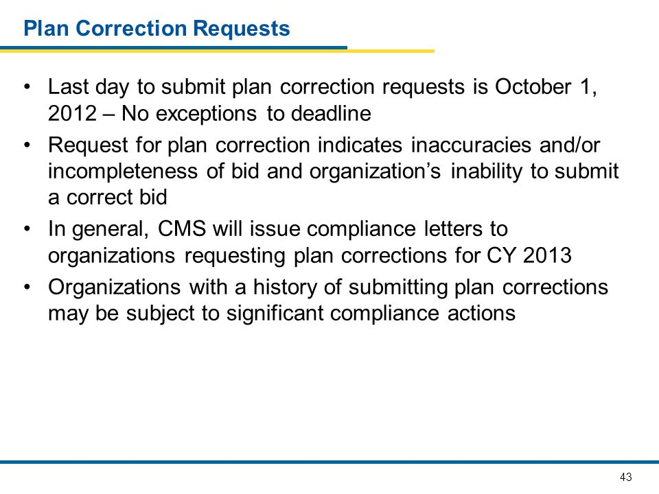 43 Plan Correction Requests Last day to submit plan correction requests is October 1, 2012 – No exceptions to deadline Request for plan correction indicates inaccuracies and/or incompleteness of bid and organization's inability to submit a correct bid In general, CMS will issue compliance letters to organizations requesting plan corrections for CY 2013 Organizations with a history of submitting plan corrections may be subject to significant compliance actions