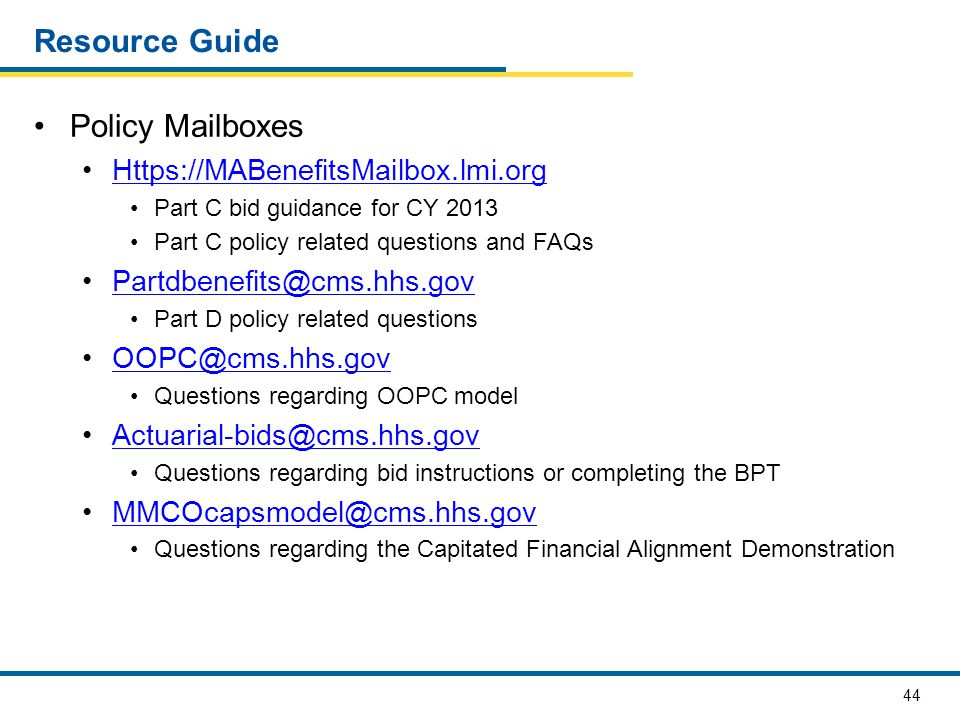 44 Resource Guide Policy Mailboxes Https://MABenefitsMailbox.lmi.org Part C bid guidance for CY 2013 Part C policy related questions and FAQs Partdbenefits@cms.hhs.gov Part D policy related questions OOPC@cms.hhs.gov Questions regarding OOPC model Actuarial-bids@cms.hhs.gov Questions regarding bid instructions or completing the BPT MMCOcapsmodel@cms.hhs.gov Questions regarding the Capitated Financial Alignment Demonstration