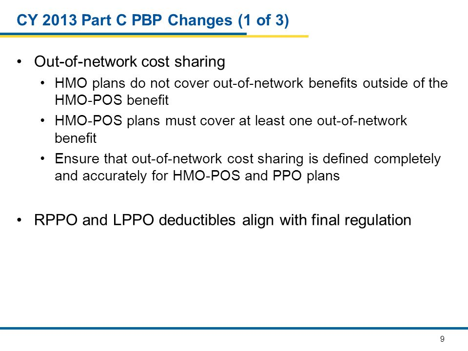 9 CY 2013 Part C PBP Changes (1 of 3) Out-of-network cost sharing HMO plans do not cover out-of-network benefits outside of the HMO-POS benefit HMO-POS plans must cover at least one out-of-network benefit Ensure that out-of-network cost sharing is defined completely and accurately for HMO-POS and PPO plans RPPO and LPPO deductibles align with final regulation