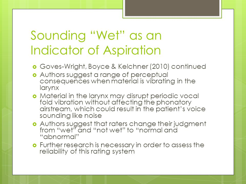 Sounding Wet as an Indicator of Aspiration  Goves-Wright, Boyce & Kelchner (2010) continued  Authors suggest a range of perceptual consequences when material is vibrating in the larynx  Material in the larynx may disrupt periodic vocal fold vibration without affecting the phonatory airstream, which could result in the patient's voice sounding like noise  Authors suggest that raters change their judgment from wet and not wet to normal and abnormal  Further research is necessary in order to assess the reliability of this rating system