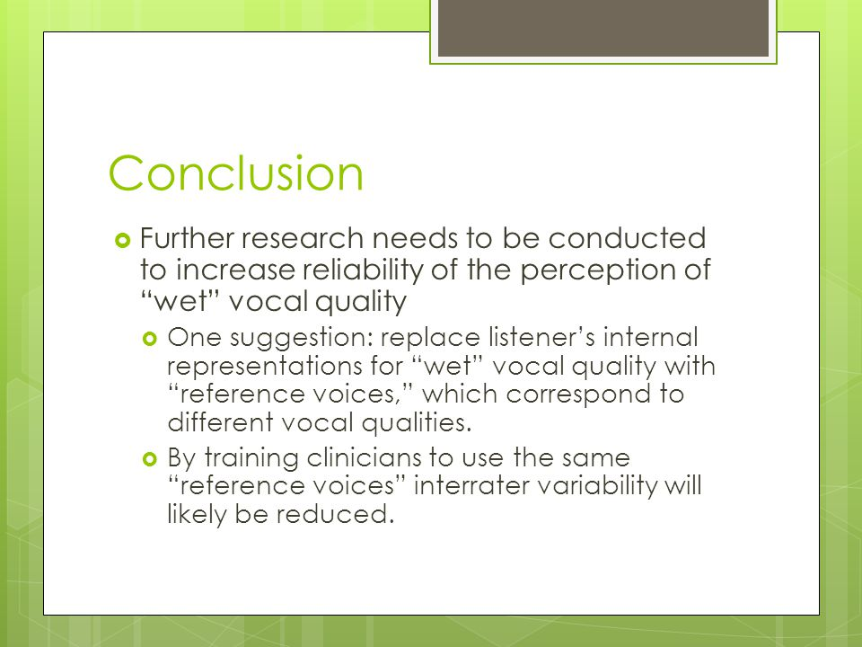 Conclusion  Further research needs to be conducted to increase reliability of the perception of wet vocal quality  One suggestion: replace listener's internal representations for wet vocal quality with reference voices, which correspond to different vocal qualities.