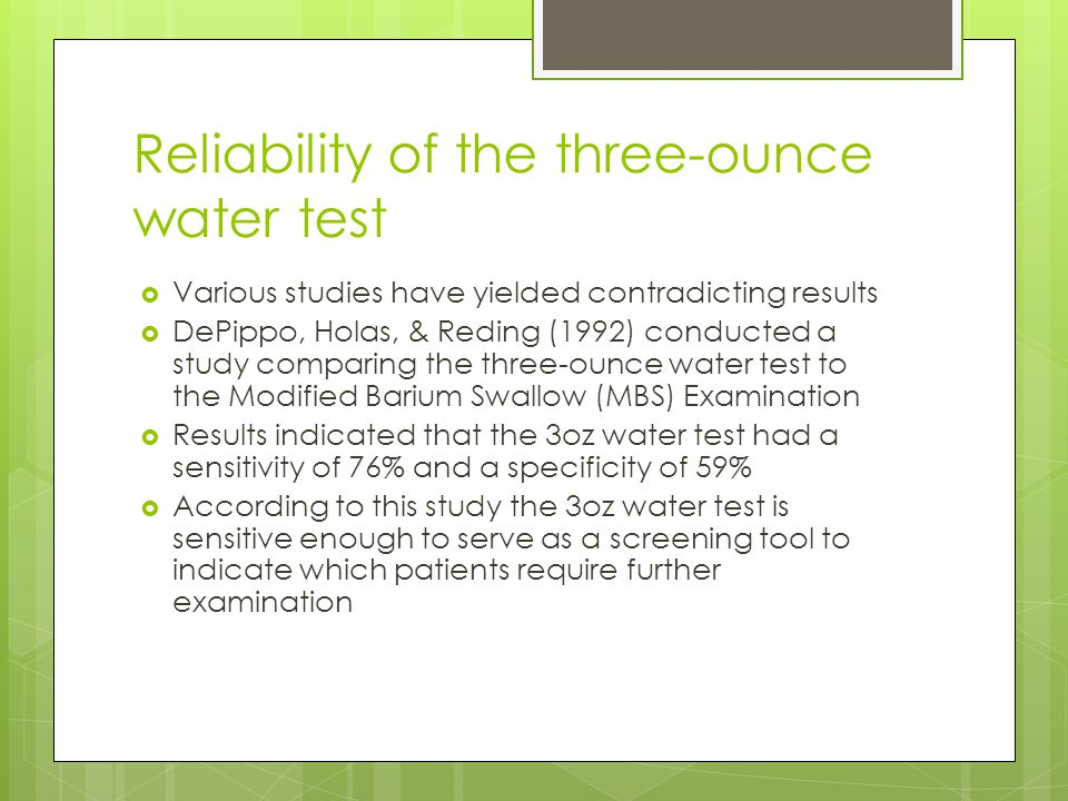 Reliability of the three-ounce water test  Various studies have yielded contradicting results  DePippo, Holas, & Reding (1992) conducted a study comparing the three-ounce water test to the Modified Barium Swallow (MBS) Examination  Results indicated that the 3oz water test had a sensitivity of 76% and a specificity of 59%  According to this study the 3oz water test is sensitive enough to serve as a screening tool to indicate which patients require further examination