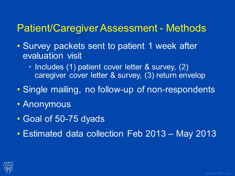 ©2013 MFMER | slide-11 Patient/Caregiver Assessment - Methods Survey packets sent to patient 1 week after evaluation visit Includes (1) patient cover letter & survey, (2) caregiver cover letter & survey, (3) return envelop Single mailing, no follow-up of non-respondents Anonymous Goal of dyads Estimated data collection Feb 2013 – May 2013