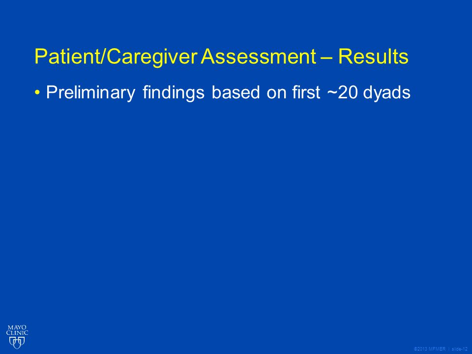 ©2013 MFMER | slide-12 Patient/Caregiver Assessment – Results Preliminary findings based on first ~20 dyads