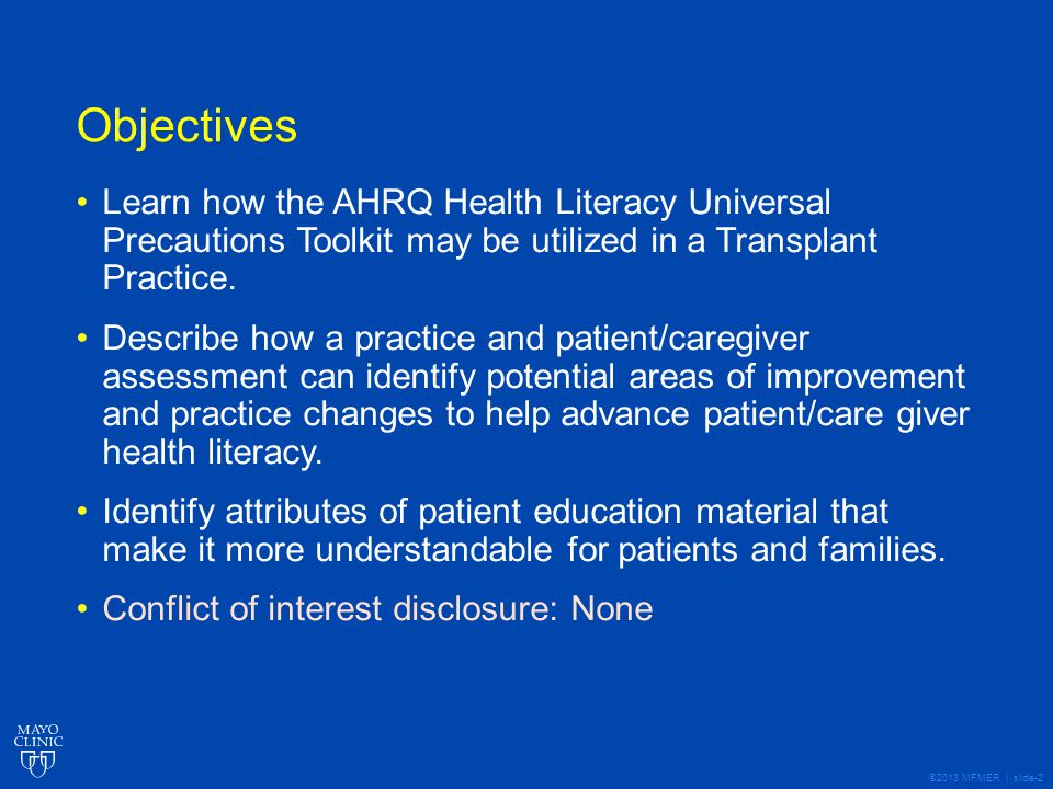 ©2013 MFMER | slide-13 Next Steps Prioritize opportunities for improvement based on practice and patient/caregiver assessment results Design intervention Assess impact on outcomes Potential outcomes: comprehension, CAHPS™ item set for health literacy, pre- transplant hospitalization, overall survival, graft survival