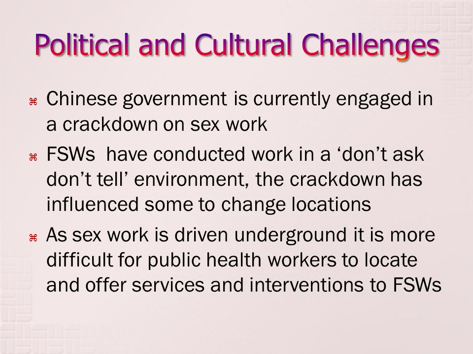  Chinese government is currently engaged in a crackdown on sex work  FSWs have conducted work in a 'don't ask don't tell' environment, the crackdown has influenced some to change locations  As sex work is driven underground it is more difficult for public health workers to locate and offer services and interventions to FSWs