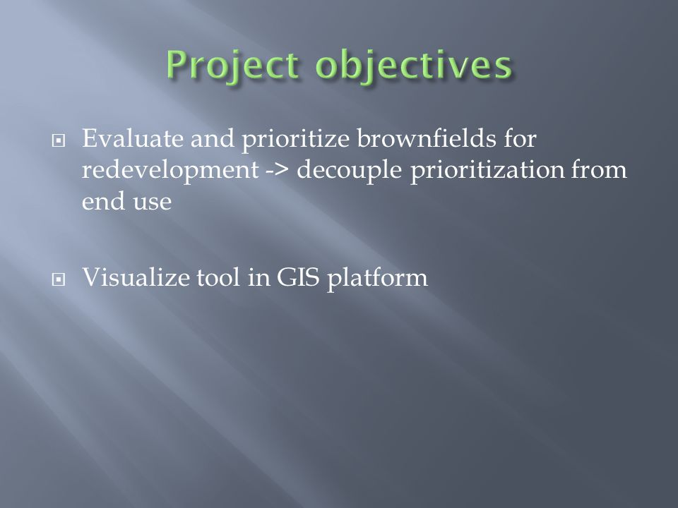  Evaluate and prioritize brownfields for redevelopment -> decouple prioritization from end use  Visualize tool in GIS platform
